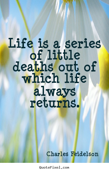 Life is a series of little deaths out of which life always returns. Charles Feidelson  life quotes