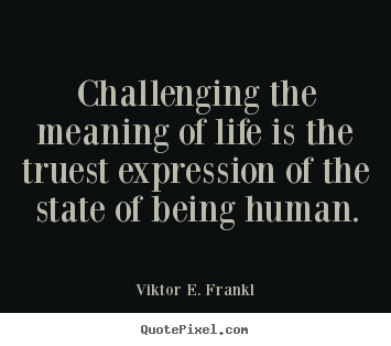 Viktor E. Frankl picture quotes - Challenging the meaning of life is the truest expression.. - Life quote