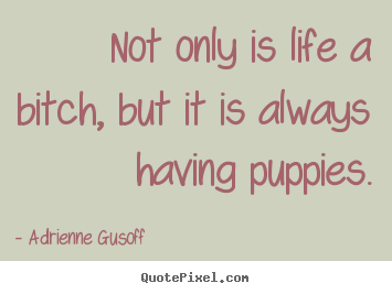 Adrienne Gusoff picture sayings - Not only is life a bitch, but it is always.. - Life quotes