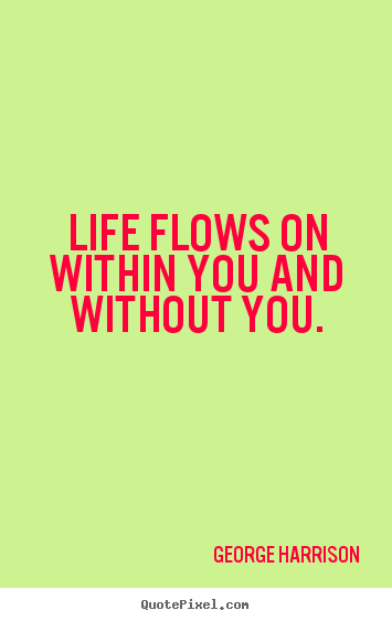 Life sayings - Life flows on within you and without you