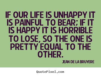 Design photo quotes about life - If our life is unhappy it is painful to bear; if it..