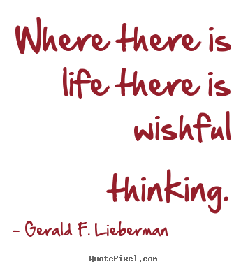 Quote about life - Where there is life there is wishful thinking.