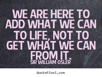 Quote about life - We are here to add what we can to life, not to get what we can from..