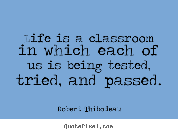 Robert Thibodeau picture quote - Life is a classroom in which each of us is being.. - Life quotes