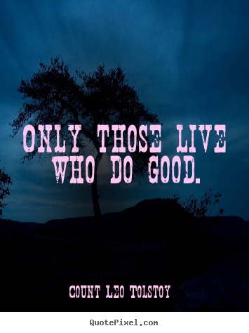 Count Leo Tolstoy picture quotes - Only those live who do good. - Life quotes