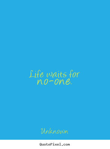 Life waits for no-one. Unknown good life quotes