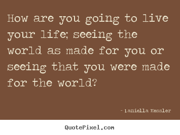Life sayings - How are you going to live your life; seeing the world as made..