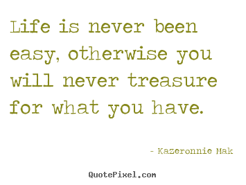 Life quote - Life is never been easy, otherwise you will never treasure for..