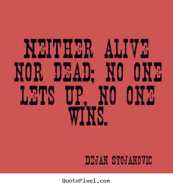 Dejan Stojanovic picture quotes - Neither alive nor dead; no one lets up, no one wins. - Life quotes
