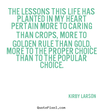 The lessons this life has planted in my heart pertain more.. Kirby Larson  life quotes