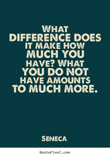 Life quote - What difference does it make how much you have? what you do not have..