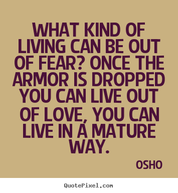 Quotes about life - What kind of living can be out of fear? once the armor..
