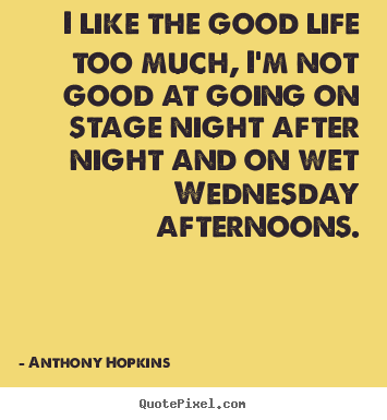 Anthony Hopkins picture quotes - I like the good life too much, i'm not good at going.. - Life quote