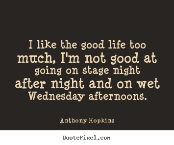 I like the good life too much, i'm not good.. Anthony Hopkins  life quotes