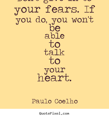 Paulo Coelho photo sayings - Don't give in to your fears. if you do, you won't be able.. - Life quote