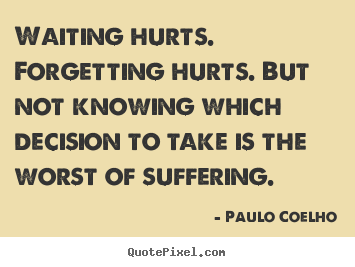 Make personalized picture sayings about life - Waiting hurts. forgetting hurts. but not knowing which decision to..