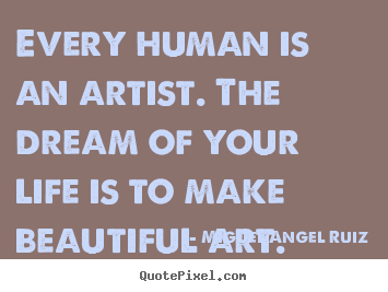 Quotes about life - Every human is an artist. the dream of your life..