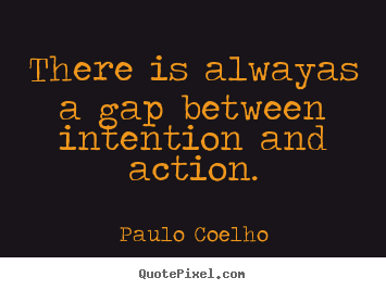 Paulo Coelho photo quotes - There is alwayas a gap between intention and action. - Life quotes