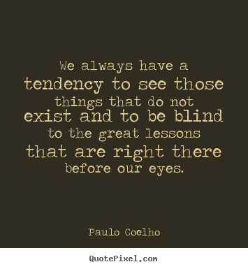 Paulo Coelho picture quote - We always have a tendency to see those things.. - Life quotes