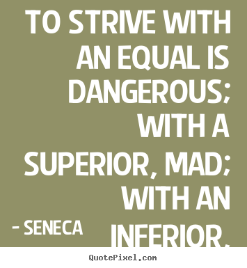 Design custom picture quotes about life - To strive with an equal is dangerous; with a superior,..