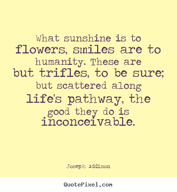 Joseph Addison picture quotes - What sunshine is to flowers, smiles are to humanity. these.. - Life quote