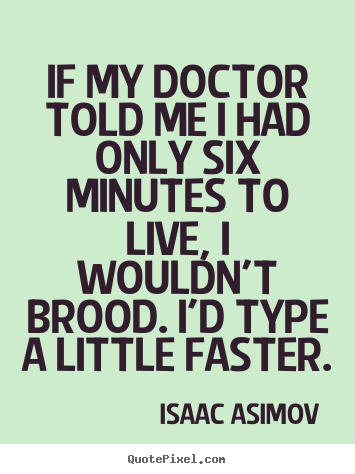 Create picture quotes about life - If my doctor told me i had only six minutes to live,..