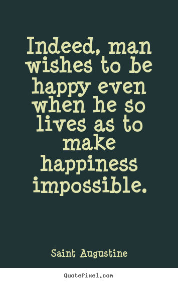 Quote about life - Indeed, man wishes to be happy even when he..