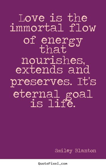 Life quotes - Love is the immortal flow of energy that nourishes, extends..