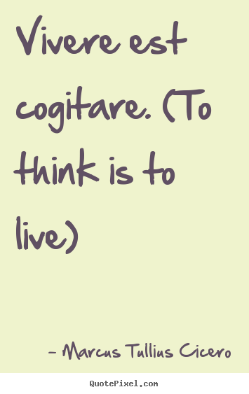Marcus Tullius Cicero picture quotes - Vivere est cogitare. (to think is to live) - Life quotes