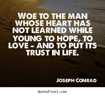 Quotes about life - Woe to the man whose heart has not learned while young to hope,..