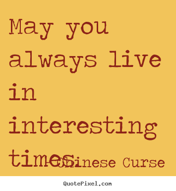 Incroyable Life Quotes   May You Always Live In Interesting Times.