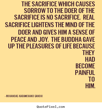 Life sayings - The sacrifice which causes sorrow to the doer of..