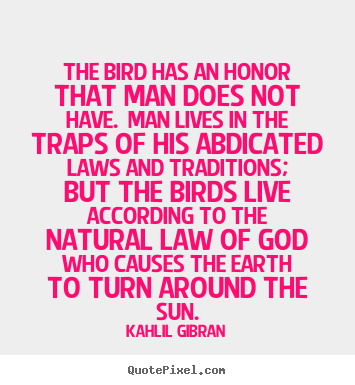 Kahlil Gibran picture quotes - The bird has an honor that man does not.. - Life sayings