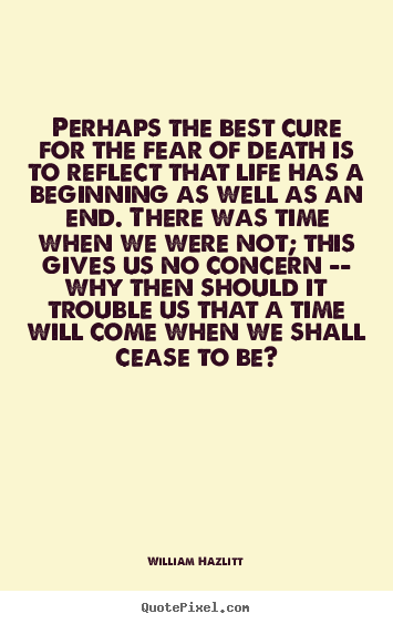 Create picture quotes about life - Perhaps the best cure for the fear of death is to reflect that life..