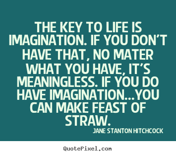 Quotes about life - The key to life is imagination. if you don't have that, no mater what..