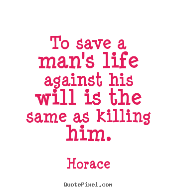 Horace picture quote - To save a man's life against his ...
