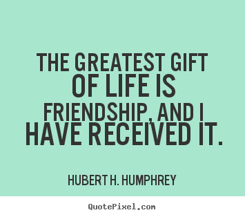 Life quotes - The greatest gift of life is friendship, and i have received..