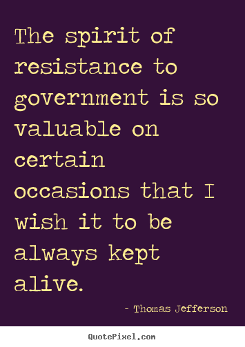 Quote about life - The spirit of resistance to government is..