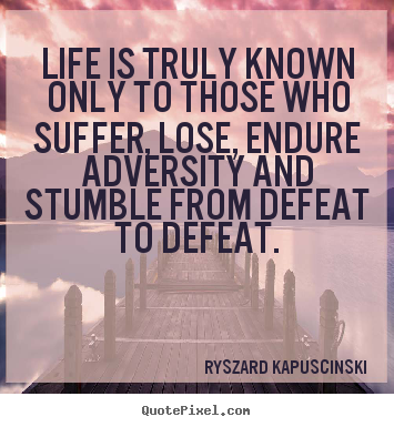Quotes about life - Life is truly known only to those who suffer, lose, endure..