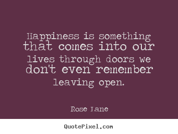 How to make picture quotes about life - Happiness is something that comes into our lives through doors we..