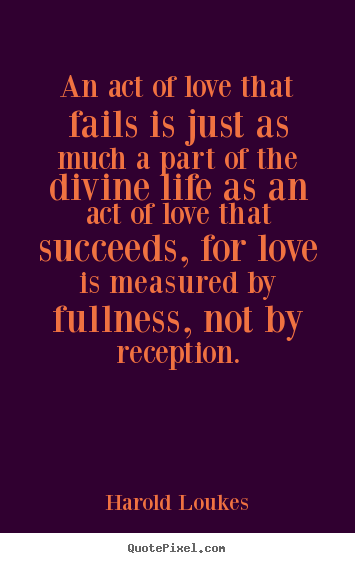 Harold Loukes picture quote - An act of love that fails is just as much a part of the divine life.. - Life quote