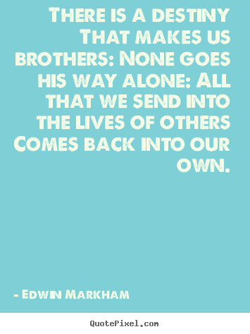 Quotes about life - There is a destiny that makes us brothers: none goes his way alone:..