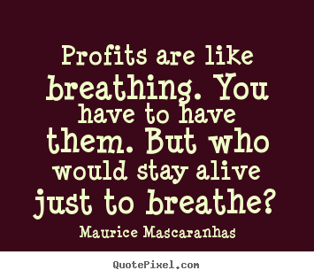 Create your own picture quotes about life - Profits are like breathing. you have to have them. but..