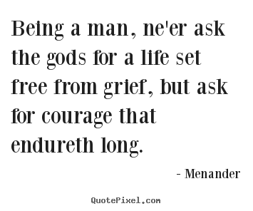 Being a man, ne'er ask the gods for a life set free from.. Menander famous life quote