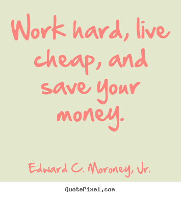 Life quotes - Work hard, live cheap, and save your money.
