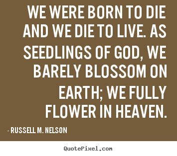 Life quotes - We were born to die and we die to live. as seedlings of..