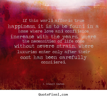 Quote about life - If this world affords true happiness, it is to be found in..