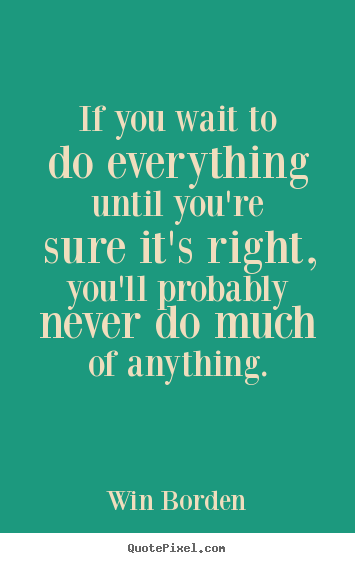 If you wait to do everything until you're sure it's.. Win Borden  life quotes