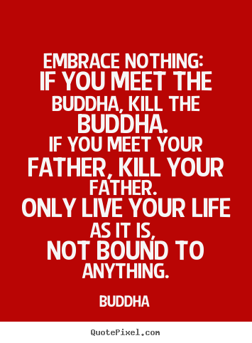 How to make picture quote about life - Embrace nothing: if you meet the buddha, kill the buddha...