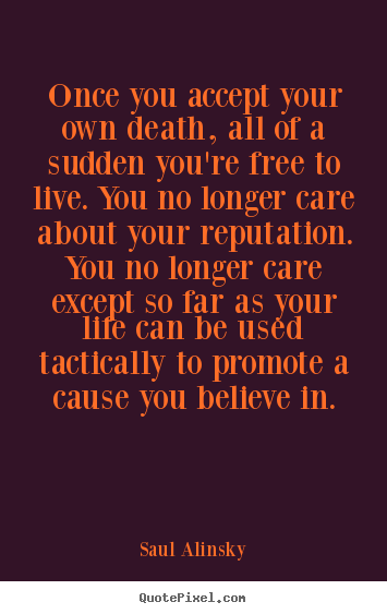 Saul Alinsky picture quote - Once you accept your own death, all of a sudden you're.. - Life quotes